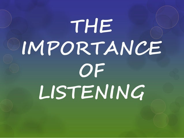 importance of and benefits of active listening The importance of active listening friday 24 nov 2017  becki, from our british debate team reflects on the differences between hearing and listening, as she recounts her experience of an eight-week tour of america.