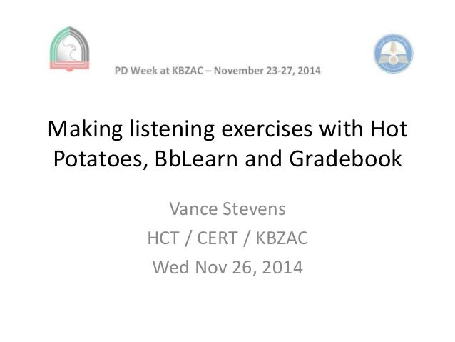 Making listening exercises with Hot  Potatoes, BbLearn and Gradebook  Vance Stevens  HCT / CERT / KBZAC  Wed Nov 26, 2014