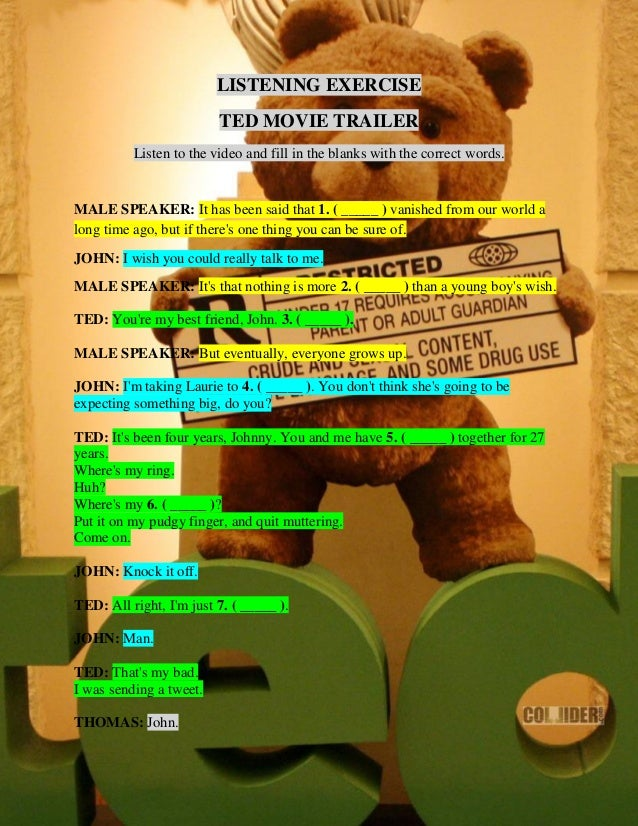LISTENING EXERCISE TED MOVIE TRAILER Listen to the video and fill in the blanks with the correct words.  MALE SPEAKER: It ...