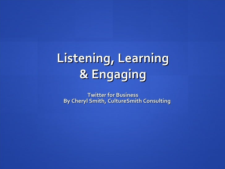 Listening, Learning & Engaging Twitter for Business By Cheryl Smith, CultureSmith Consulting