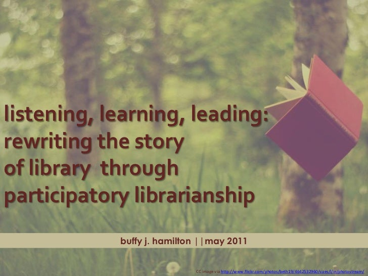 listening, learning, leading: rewriting the story <br />of library  through <br />participatory librarianship<br />buffy j...