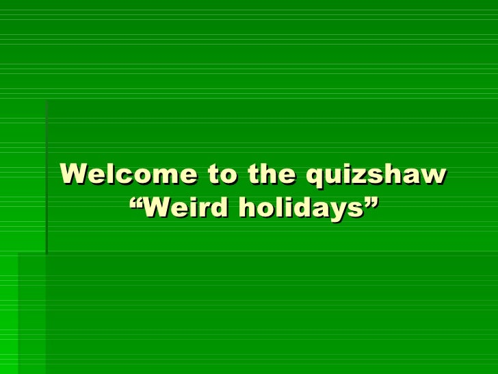 "Welcome to the quizshaw    ""Weird holidays"""