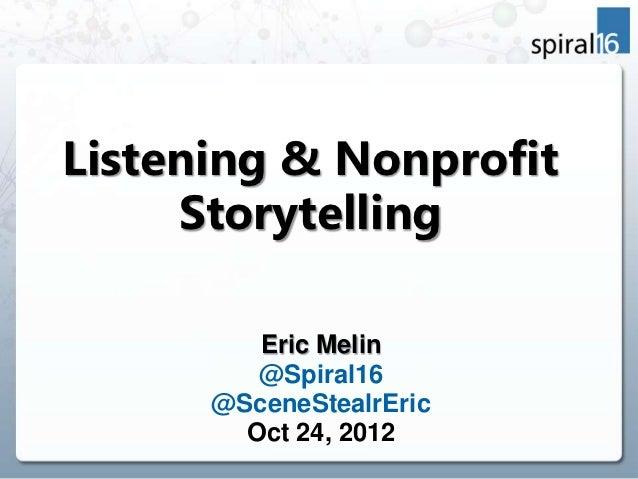 Listening & Nonprofit     Storytelling         Eric Melin         @Spiral16      @SceneStealrEric        Oct 24, 2012