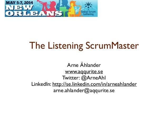 The Listening ScrumMaster  Arne Åhlander  www.aqqurite.se  Twitter: @ArneAhl  LinkedIn: http://se.linkedin.com/in/arne...