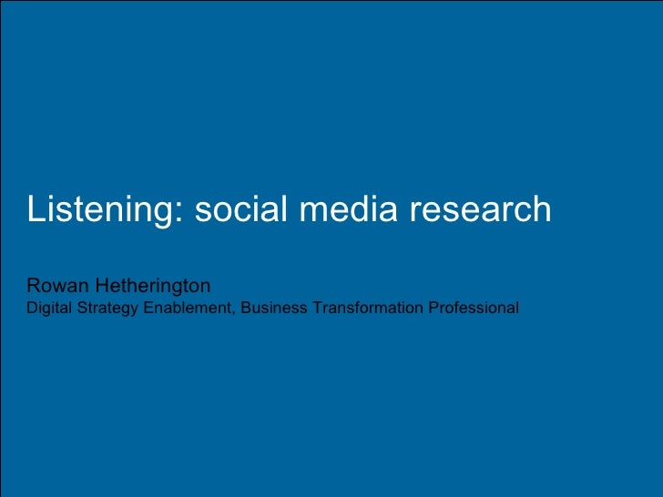 Listening: social media research Rowan Hetherington Digital Strategy Enablement, Business Transformation Professional