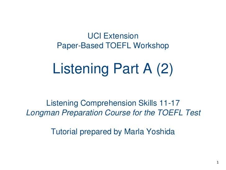 UCI ExtensionPaper-Based TOEFL WorkshopListening Part A (2)<br />Listening Comprehension Skills 11-17<br />Longman Prepara...