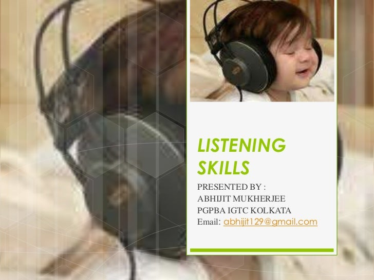 LISTENINGSKILLSPRESENTED BY :ABHIJIT MUKHERJEEPGPBA IGTC KOLKATAEmail: abhijit129@gmail.com
