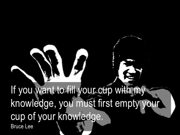If you want to fill your cup with myknowledge, you must first empty yourcup of your knowledge.Bruce Lee