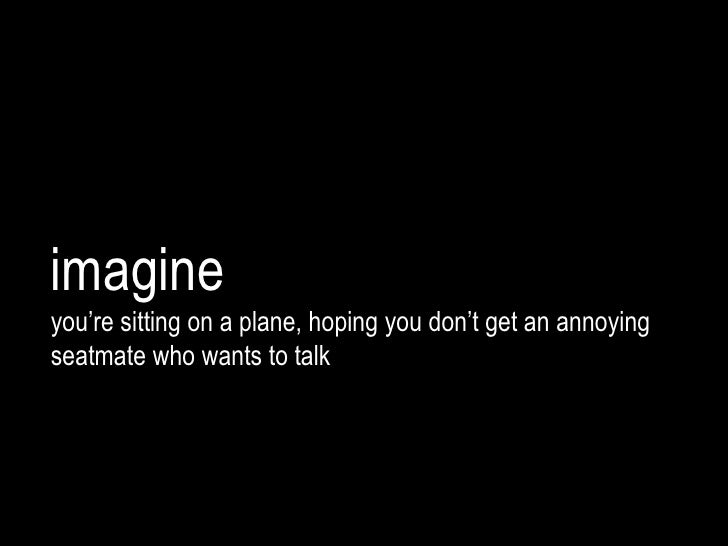 imagineyou're sitting on a plane, hoping you don't get an annoyingseatmate who wants to talk