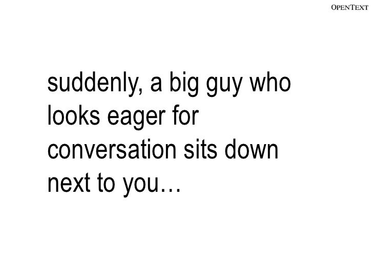 suddenly, a big guy wholooks eager forconversation sits downnext to you…