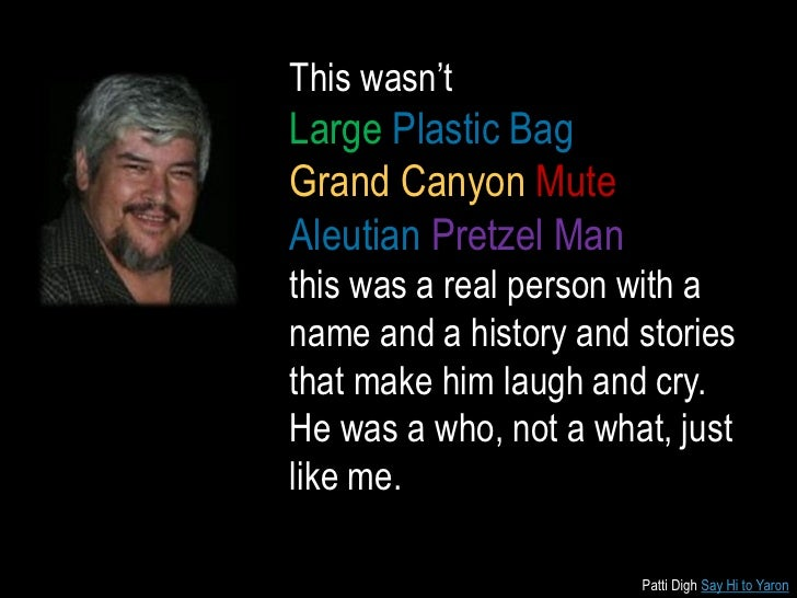 This wasn'tLarge Plastic BagGrand Canyon MuteAleutian Pretzel Manthis was a real person with aname and a history and stori...