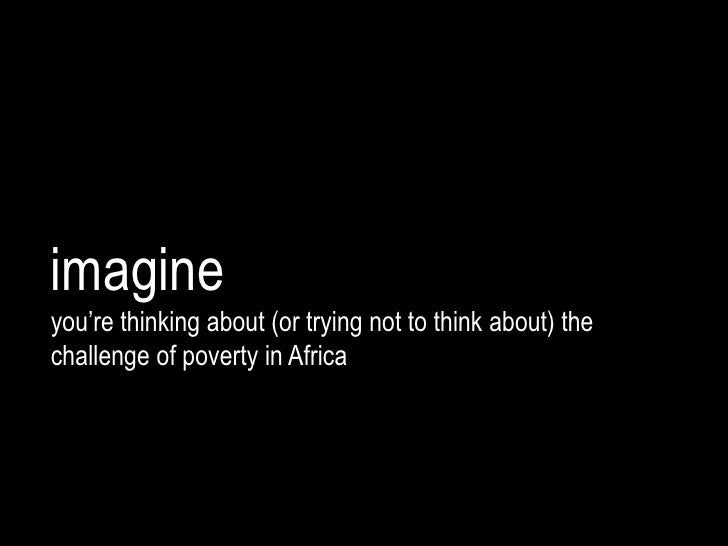 imagineyou're thinking about (or trying not to think about) thechallenge of poverty in Africa