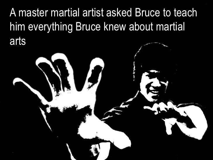 A master martial artist asked Bruce to teachhim everything Bruce knew about martialarts