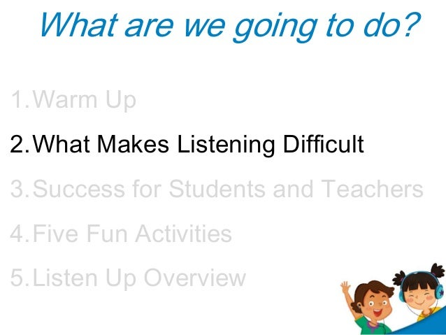 What are we going to do? 1.Warm Up 2.What Makes Listening Difficult 3.Success for Students and Teachers 4.Five Fun Activit...