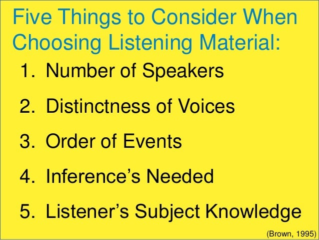 Five Things to Consider When Choosing Listening Material: 1. Number of Speakers 2. Distinctness of Voices  3. Order of Eve...