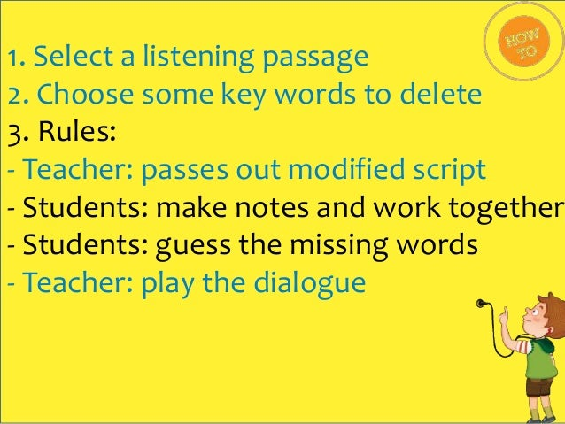 1. Select a listening passage 2. Choose some key words to delete 3. Rules: - Teacher: passes out modified script - Student...