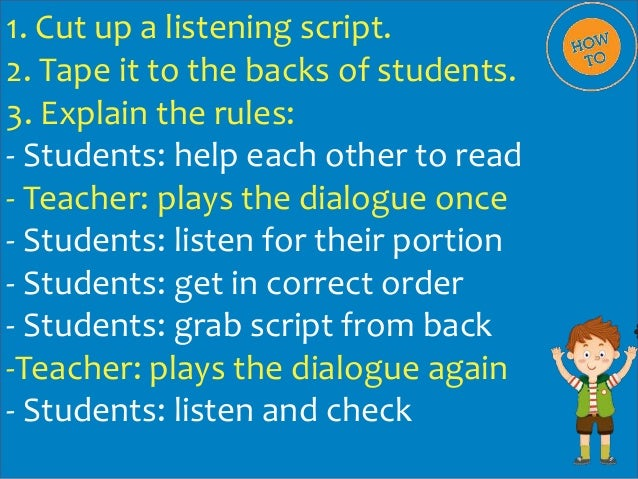 1. Cut up a listening script. 2. Tape it to the backs of students. 3. Explain the rules: - Students: help each other to re...