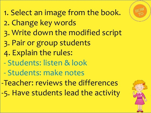 1. Select an image from the book. 2. Change key words 3. Write down the modified script 3. Pair or group students 4. Expla...