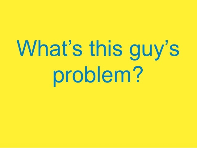 What's this guy's problem?