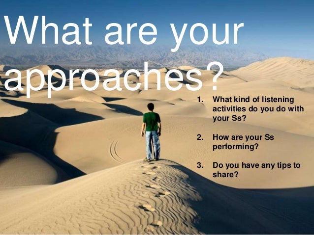 What are your approaches? 1.  What kind of listening activities do you do with your Ss?  2.  How are your Ss performing?  ...