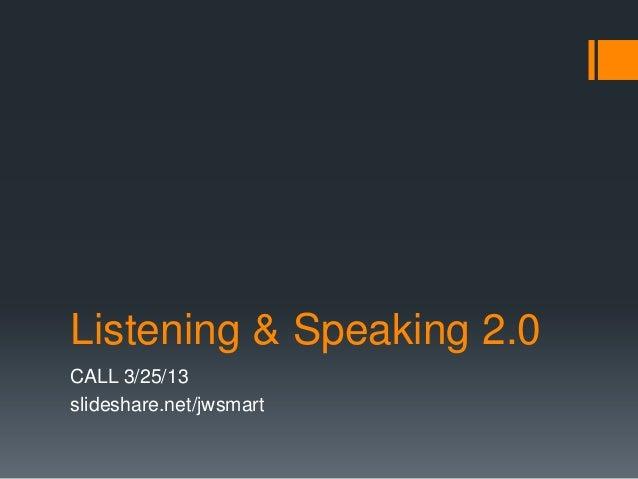 Listening & Speaking 2.0CALL 3/25/13slideshare.net/jwsmart