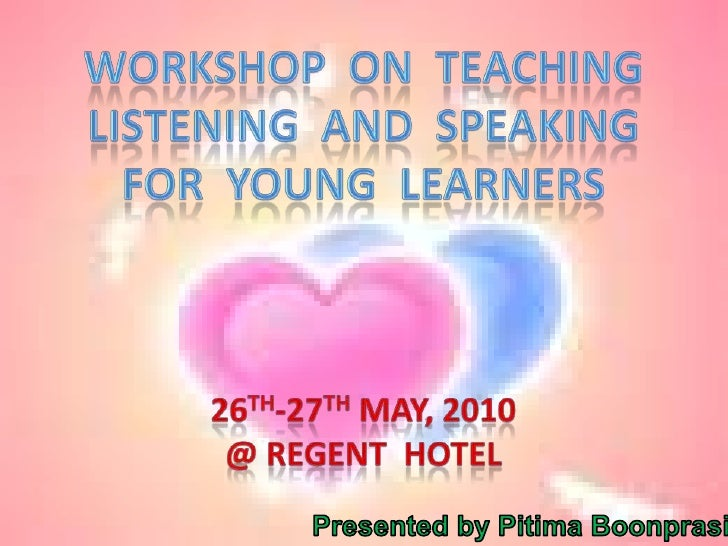 Workshop  on  teaching<br />Listening  and  speaking<br />For  young  learners<br />26th-27th May, 2010<br />@ Regent  Hot...