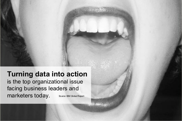 Turning data into action is the top organizational issue facing business leaders and marketers today. Source: IBM Global R...