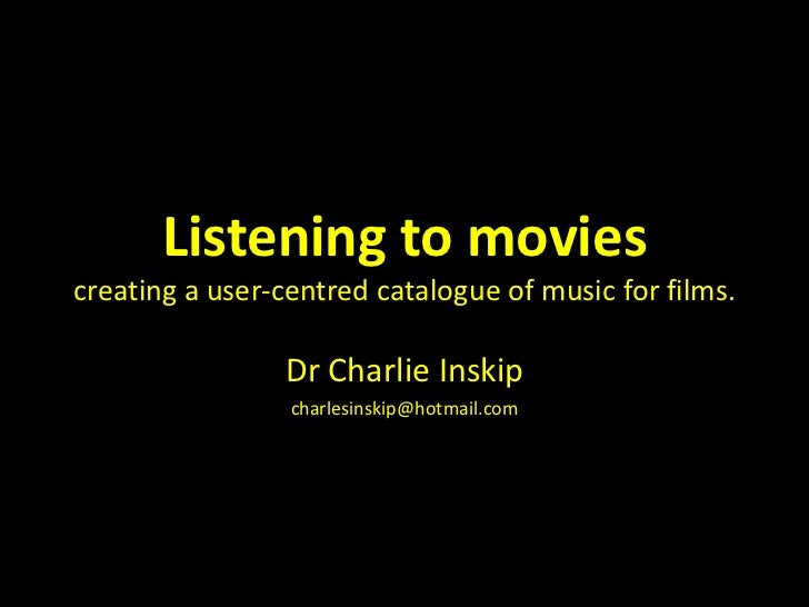 Listening to moviescreating a user-centred catalogue of music for films.<br />Dr Charlie Inskip<br />charlesinskip@hotmail...