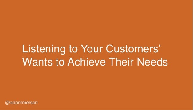 @adammelson Listening to Your Customers' Wants to Achieve Their Needs