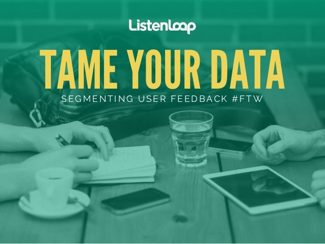 TAME YOUR DATA SEGMENTING USER FEEDBACK #FTW