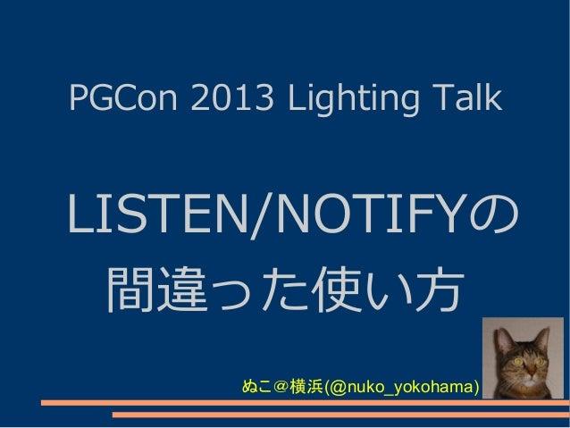 PGCon 2013 Lighting Talk  LISTEN/NOTIFYの 間違った使い方 ぬこ@横浜(@nuko_yokohama)