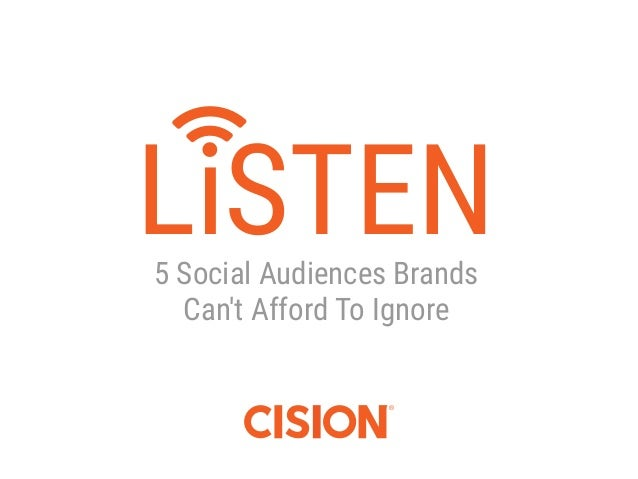 1 LiSTEN E-Book | October 2015 | Cision | cision.com 5 Social Audiences Brands Can't Afford To Ignore LiSTEN
