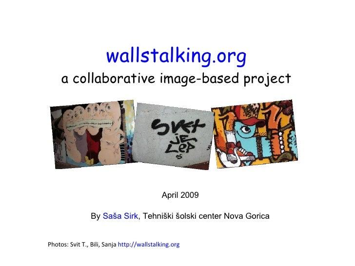 wallstalking.org a collaborative image-based project April 2009 By  Saša Sirk , Tehniški šolski center Nova Gorica Photos:...