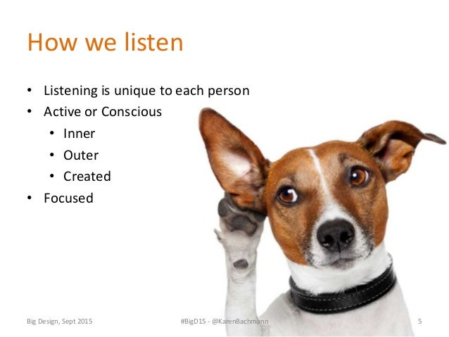Big Design, Sept 2015 #BigD15 - @KarenBachmann 6 Listening is at the heart of building empathy Listening is an active prac...