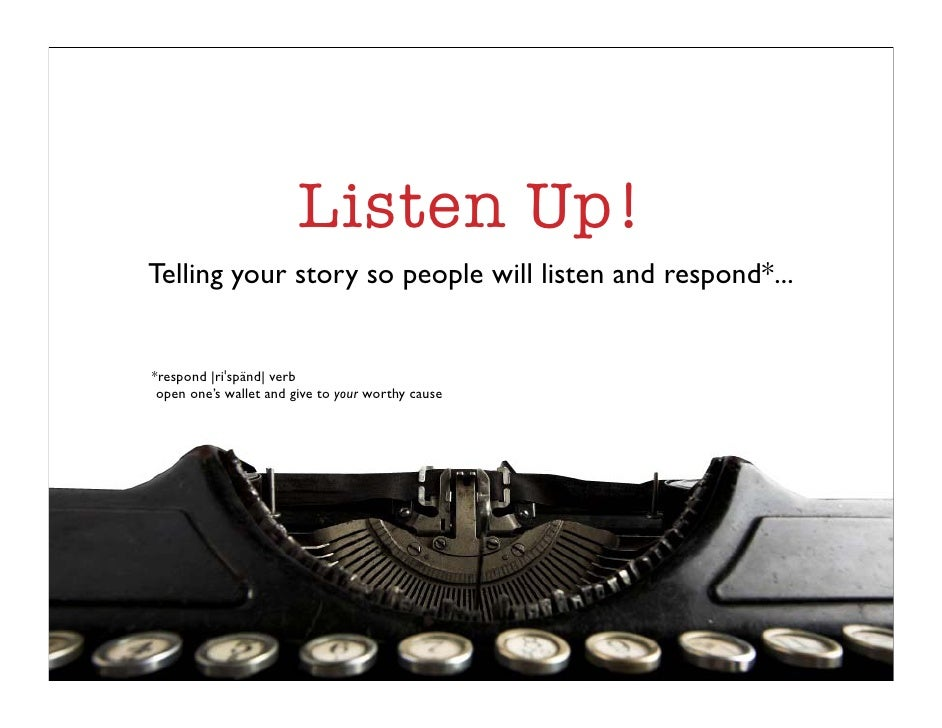 Listen Up! Telling your story so people will listen and respond*...   *respond |ri spänd| verb  open one's wallet and give...