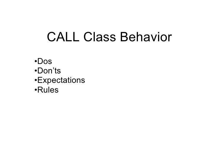CALL Class Behavior <ul><li>Dos </li></ul><ul><li>Don'ts  </li></ul><ul><li>Expectations </li></ul><ul><li>Rules </li></ul>