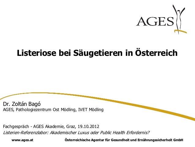 Listeriose bei Säugetieren in ÖsterreichDr. Zoltán BagóAGES, Pathologiezentrum Ost Mödling, IVET MödlingFachgespräch - AGE...