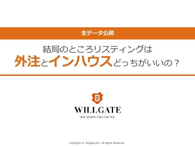 Copyright © Willgate,Inc. All Rights Reserved. 生データ公開 結局のところリスティングは 外注とインハウスどっちがいいの?