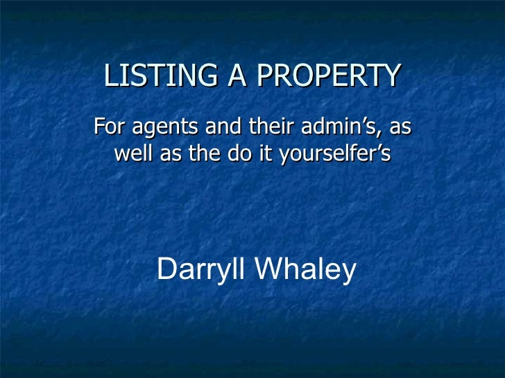 LISTING A PROPERTY For agents and their admin's, as   well as the do it yourselfer's           Darryll Whaley