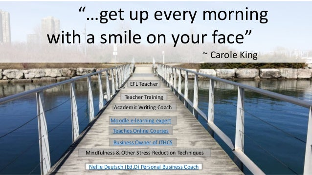 """""""…get up every morning with a smile on your face"""" ~ Carole King Nellie Deutsch (Ed.D) Personal Business Coach EFL Teacher ..."""