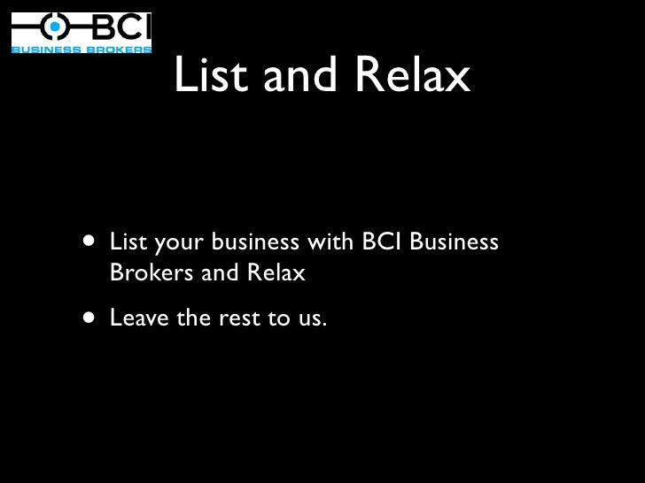 List and Relax• List your business with BCI Business  Brokers and Relax• Leave the rest to us.