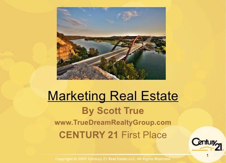 Marketing Real Estate By Scott True www.TrueDreamRealtyGroup.com CENTURY 21  First Place