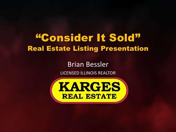 """""""Consider It Sold""""Real Estate Listing Presentation<br />Brian Bessler<br />LICENSED ILLINOIS REALTOR<br />"""