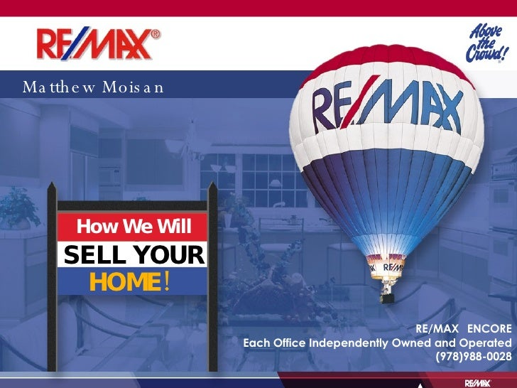 Matthew Moisan How We Will SELL YOUR HOME! RE/MAX  ENCORE Each Office Independently Owned and Operated (978)988-0028