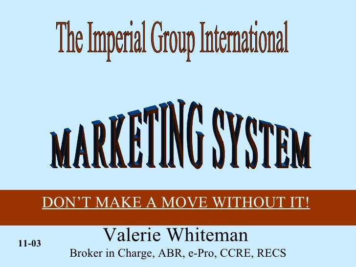 Valerie Whiteman  Broker in Charge, ABR, e-Pro, CCRE, RECS DON'T MAKE A MOVE WITHOUT IT!   MARKETING SYSTEM 11-03 The Impe...