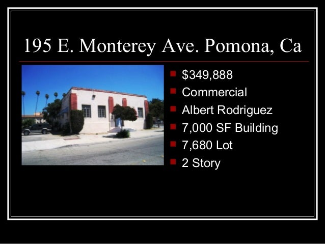 195 E. Monterey Ave. Pomona, Ca $349,888 Commercial Albert Rodriguez 7,000 SF Building 7,680 Lot 2 Story