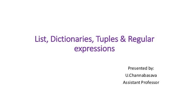 List, Dictionaries, Tuples & Regular expressions Presented by: U.Channabasava Assistant Professor