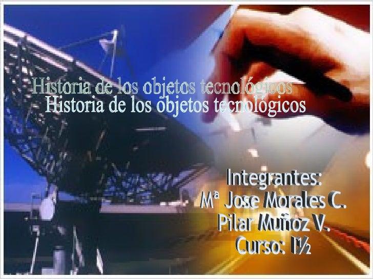 Historia de los objetos tecnológicos Integrantes: Mª Jose Morales C. Pilar Muñoz V. Curso: I½