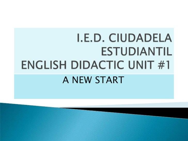 I.E.D. CIUDADELA ESTUDIANTIL ENGLISH DIDACTIC UNIT #1<br />A NEW START<br />