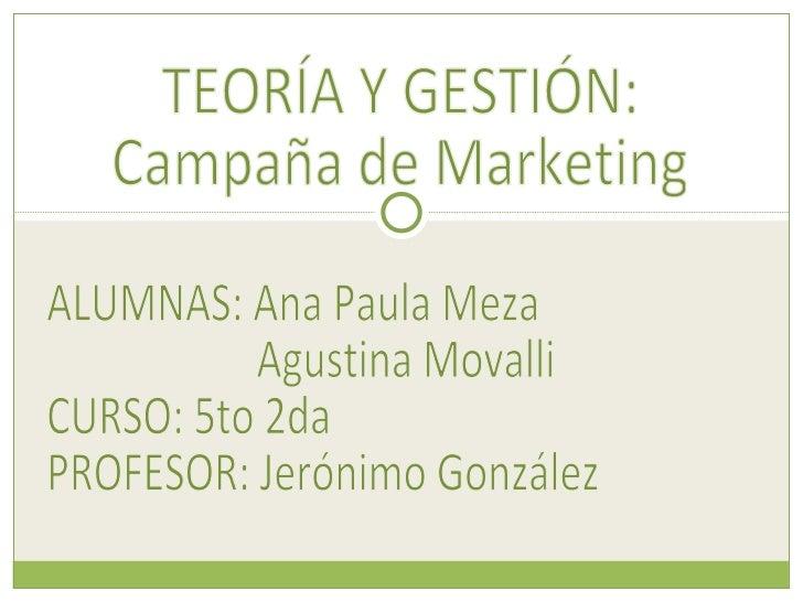 ALUMNAS: Ana Paula Meza  Agustina Movalli CURSO: 5to 2da PROFESOR: Jerónimo González TEORÍA Y GESTIÓN: Campaña de Marketing